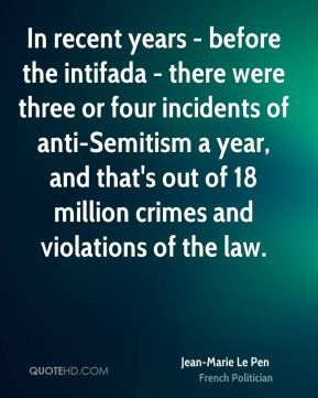 Jean-Marie Le Pen - In recent years - before the intifada - there were three or four incidents of anti-Semitism a year, and that's out of 18 million crimes and violations of the law.