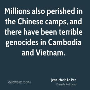 Millions also perished in the Chinese camps, and there have been terrible genocides in Cambodia and Vietnam.