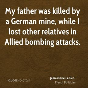 Jean-Marie Le Pen - My father was killed by a German mine, while I lost other relatives in Allied bombing attacks.