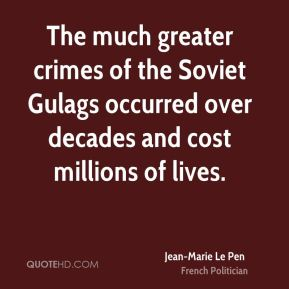 Jean-Marie Le Pen - The much greater crimes of the Soviet Gulags occurred over decades and cost millions of lives.