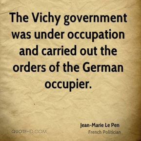 Jean-Marie Le Pen - The Vichy government was under occupation and carried out the orders of the German occupier.