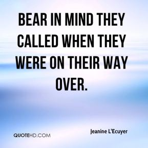 Jeanine L'Ecuyer  - Bear in mind they called when they were on their way over.