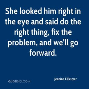 Jeanine L'Ecuyer  - She looked him right in the eye and said do the right thing, fix the problem, and we'll go forward.
