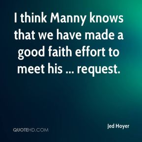 Jed Hoyer  - I think Manny knows that we have made a good faith effort to meet his ... request.