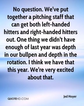 Jed Hoyer  - No question. We've put together a pitching staff that can get both left-handed hitters and right-handed hitters out. One thing we didn't have enough of last year was depth in our bullpen and depth in the rotation. I think we have that this year. We're very excited about that.