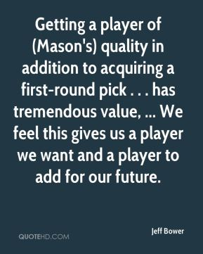 Jeff Bower  - Getting a player of (Mason's) quality in addition to acquiring a first-round pick . . . has tremendous value, ... We feel this gives us a player we want and a player to add for our future.
