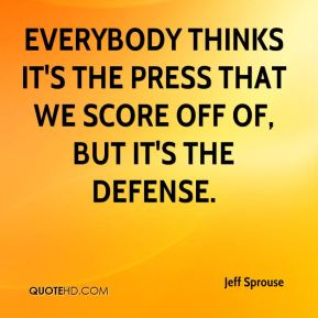 Everybody thinks it's the press that we score off of, but it's the defense.