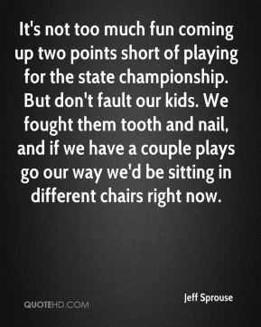 It's not too much fun coming up two points short of playing for the state championship. But don't fault our kids. We fought them tooth and nail, and if we have a couple plays go our way we'd be sitting in different chairs right now.