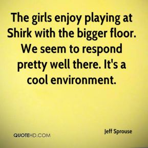 The girls enjoy playing at Shirk with the bigger floor. We seem to respond pretty well there. It's a cool environment.