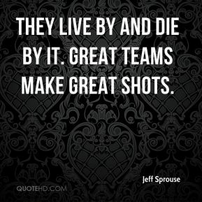 They live by and die by it. Great teams make great shots.