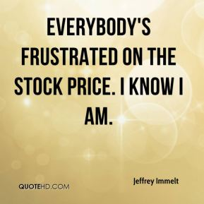 Everybody's frustrated on the stock price. I know I am.