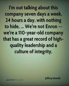 Jeffrey Immelt  - I'm out talking about this company seven days a week, 24 hours a day, with nothing to hide, ... We're not Enron -- we're a 110-year-old company that has a great record of high-quality leadership and a culture of integrity.
