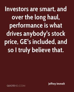 Investors are smart, and over the long haul, performance is what drives anybody's stock price, GE's included, and so I truly believe that.