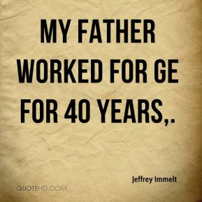 Jeffrey Immelt  - My father worked for GE for 40 years.