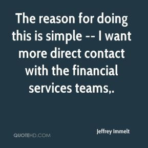 The reason for doing this is simple -- I want more direct contact with the financial services teams.