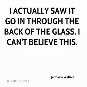 Jermaine Wallace  - I actually saw it go in through the back of the glass. I can't believe this.