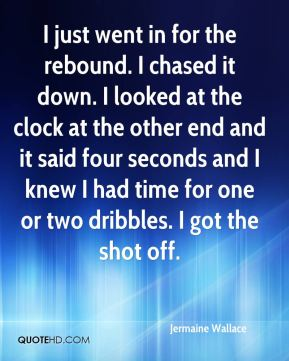 Jermaine Wallace  - I just went in for the rebound. I chased it down. I looked at the clock at the other end and it said four seconds and I knew I had time for one or two dribbles. I got the shot off.