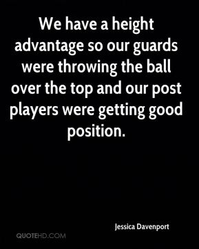 Jessica Davenport  - We have a height advantage so our guards were throwing the ball over the top and our post players were getting good position.