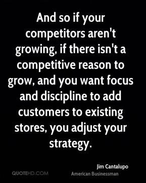 Jim Cantalupo - And so if your competitors aren't growing, if there isn't a competitive reason to grow, and you want focus and discipline to add customers to existing stores, you adjust your strategy.