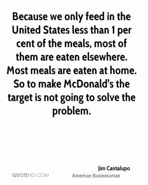 Jim Cantalupo - Because we only feed in the United States less than 1 per cent of the meals, most of them are eaten elsewhere. Most meals are eaten at home. So to make McDonald's the target is not going to solve the problem.