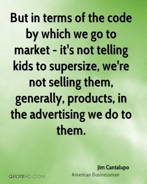 But in terms of the code by which we go to market - it's not telling kids to supersize, we're not selling them, generally, products, in the advertising we do to them.