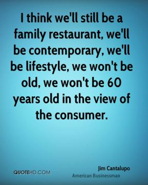 Jim Cantalupo - I think we'll still be a family restaurant, we'll be contemporary, we'll be lifestyle, we won't be old, we won't be 60 years old in the view of the consumer.