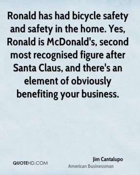 Jim Cantalupo - Ronald has had bicycle safety and safety in the home. Yes, Ronald is McDonald's, second most recognised figure after Santa Claus, and there's an element of obviously benefiting your business.