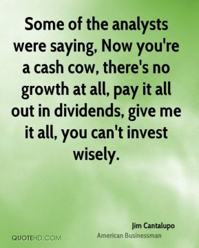 Jim Cantalupo - Some of the analysts were saying, Now you're a cash cow, there's no growth at all, pay it all out in dividends, give me it all, you can't invest wisely.