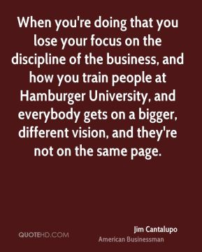 When you're doing that you lose your focus on the discipline of the business, and how you train people at Hamburger University, and everybody gets on a bigger, different vision, and they're not on the same page.