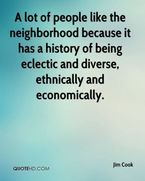 A lot of people like the neighborhood because it has a history of being eclectic and diverse, ethnically and economically.