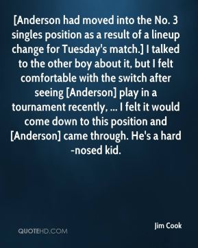 [Anderson had moved into the No. 3 singles position as a result of a lineup change for Tuesday's match.] I talked to the other boy about it, but I felt comfortable with the switch after seeing [Anderson] play in a tournament recently, ... I felt it would come down to this position and [Anderson] came through. He's a hard-nosed kid.