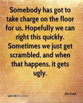 Somebody has got to take charge on the floor for us. Hopefully we can right this quickly. Sometimes we just get scrambled, and when that happens, it gets ugly.