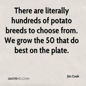 Jim Cook  - There are literally hundreds of potato breeds to choose from. We grow the 50 that do best on the plate.