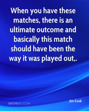 When you have these matches, there is an ultimate outcome and basically this match should have been the way it was played out.