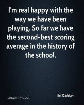 I'm real happy with the way we have been playing. So far we have the second-best scoring average in the history of the school.
