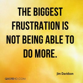Jim Davidson  - The biggest frustration is not being able to do more.