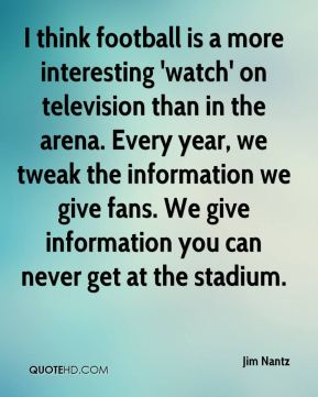 Jim Nantz  - I think football is a more interesting 'watch' on television than in the arena. Every year, we tweak the information we give fans. We give information you can never get at the stadium.