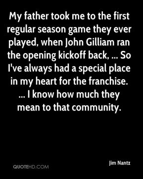 Jim Nantz  - My father took me to the first regular season game they ever played, when John Gilliam ran the opening kickoff back, ... So I've always had a special place in my heart for the franchise. ... I know how much they mean to that community.