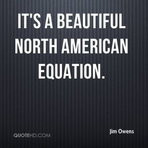 Jim Owens  - It's a beautiful North American equation.