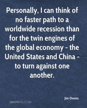 Jim Owens  - Personally, I can think of no faster path to a worldwide recession than for the twin engines of the global economy - the United States and China - to turn against one another.