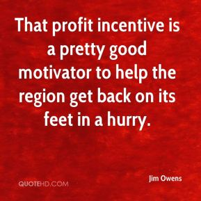 Jim Owens  - That profit incentive is a pretty good motivator to help the region get back on its feet in a hurry.