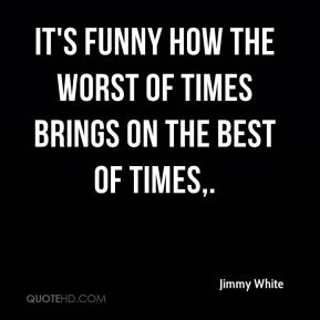 Jimmy White  - It's funny how the worst of times brings on the best of times.