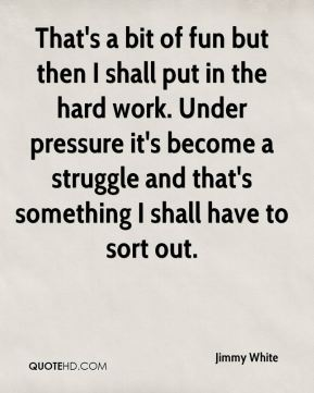 Jimmy White  - That's a bit of fun but then I shall put in the hard work. Under pressure it's become a struggle and that's something I shall have to sort out.
