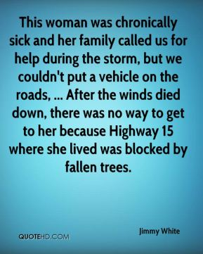 Jimmy White  - This woman was chronically sick and her family called us for help during the storm, but we couldn't put a vehicle on the roads, ... After the winds died down, there was no way to get to her because Highway 15 where she lived was blocked by fallen trees.