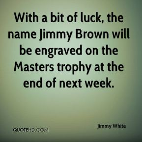 Jimmy White  - With a bit of luck, the name Jimmy Brown will be engraved on the Masters trophy at the end of next week.