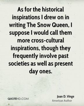 As for the historical inspirations I drew on in writing The Snow Queen, I suppose I would call them more cross-cultural inspirations, though they frequently involve past societies as well as present day ones.