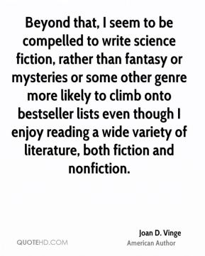 Beyond that, I seem to be compelled to write science fiction, rather than fantasy or mysteries or some other genre more likely to climb onto bestseller lists even though I enjoy reading a wide variety of literature, both fiction and nonfiction.