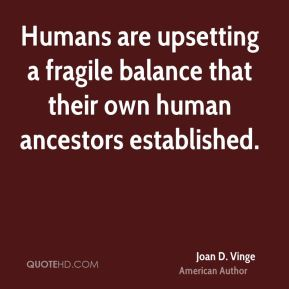 Humans are upsetting a fragile balance that their own human ancestors established.