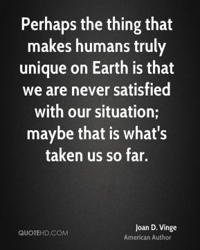 Perhaps the thing that makes humans truly unique on Earth is that we are never satisfied with our situation; maybe that is what's taken us so far.