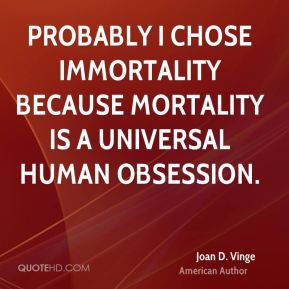Probably I chose immortality because mortality is a universal human obsession.